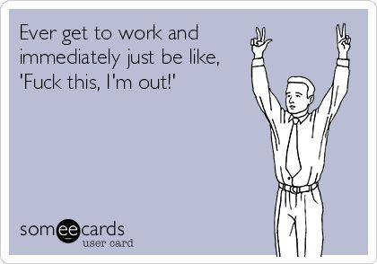 Funny Ecards - ever get to work
