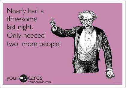Funny Memes - Ecards - nearly had a threesome