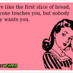 Funny Ecards - first slice of bread