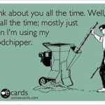 Funny Memes - Ecards - using my woodchipper
