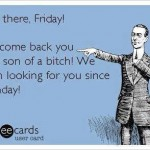 Funny Memes - Ecards - you there friday