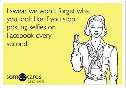 Funny Memes - Ecards - posting selfies